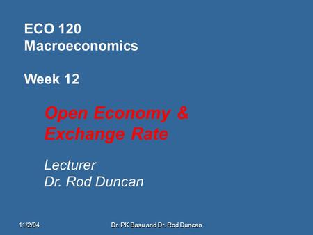 11/2/04Dr. PK Basu and Dr. Rod Duncan ECO 120 Macroeconomics Week 12 Open Economy & Exchange Rate Lecturer Dr. Rod Duncan.