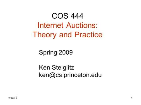 Week 81 COS 444 Internet Auctions: Theory and Practice Spring 2009 Ken Steiglitz