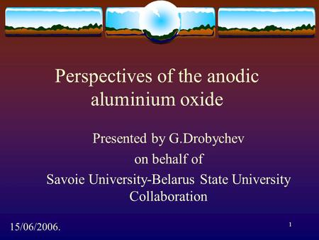 1 Perspectives of the anodic aluminium oxide Presented by G.Drobychev on behalf of Savoie University-Belarus State University Collaboration 15/06/2006.