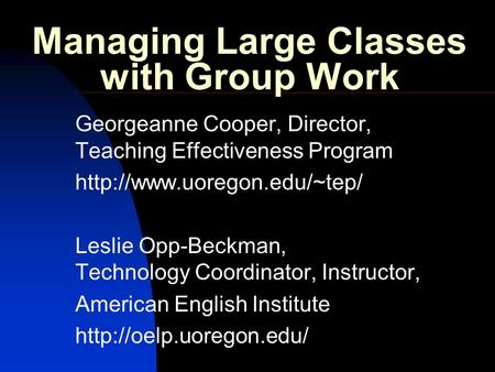 Managing Large Classes with Group Work Georgeanne Cooper, Director, Teaching Effectiveness Program  Leslie Opp-Beckman, Technology.