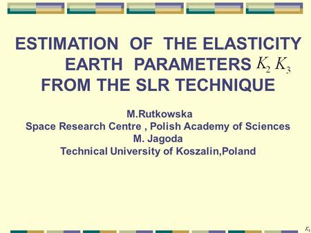 ESTIMATION OF THE ELASTICITY EARTH PARAMETERS FROM THE SLR TECHNIQUE M.Rutkowska Space Research Centre, Polish Academy of Sciences M. Jagoda Technical.