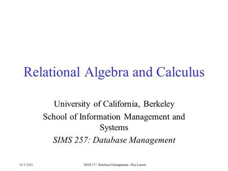10/3/2000SIMS 257: Database Management -- Ray Larson Relational Algebra and Calculus University of California, Berkeley School of Information Management.