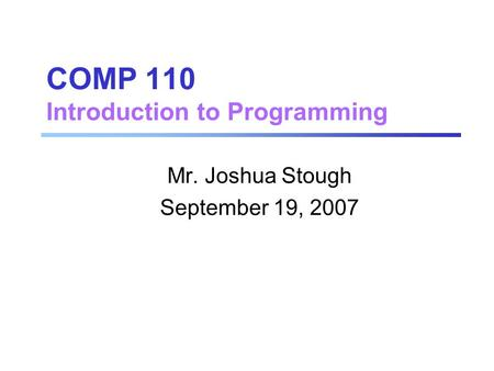 COMP 110 Introduction to Programming Mr. Joshua Stough September 19, 2007.