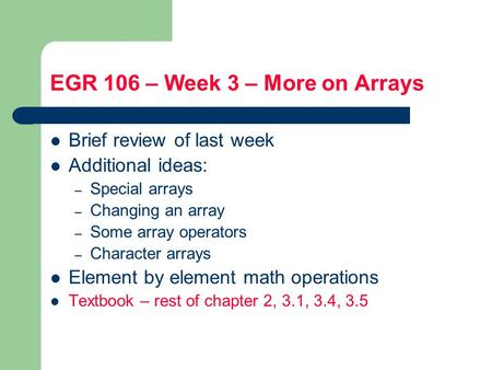 EGR 106 – Week 3 – More on Arrays Brief review of last week Additional ideas: – Special arrays – Changing an array – Some array operators – Character arrays.