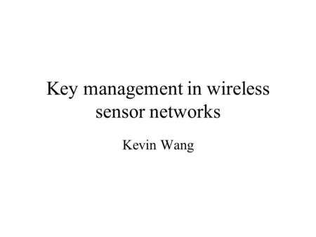 Key management in wireless sensor networks Kevin Wang.