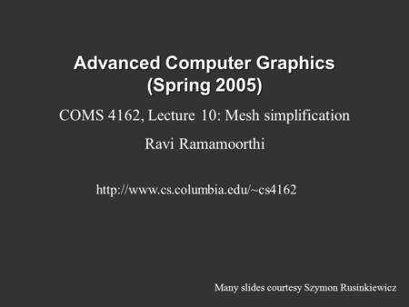 Advanced Computer Graphics (Spring 2005) COMS 4162, Lecture 10: Mesh simplification Ravi Ramamoorthi  Many slides courtesy.