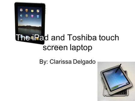 The iPad and Toshiba touch screen laptop By: Clarissa Delgado.