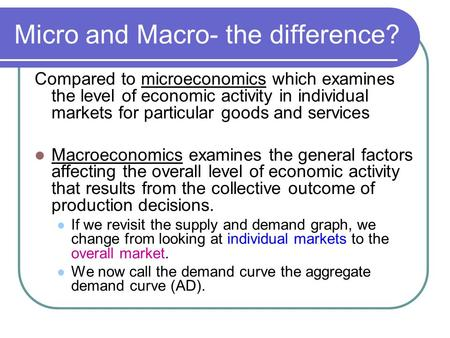 Micro and Macro- the difference? Compared to microeconomics which examines the level of economic activity in individual markets for particular goods and.