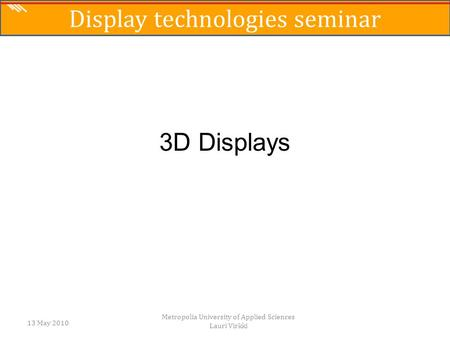 3D Displays 13 May 2010 Metropolia University of Applied Sciences Lauri Virkki Display technologies seminar.