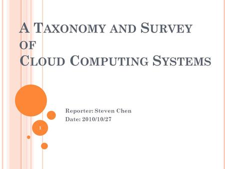 A T AXONOMY AND S URVEY OF C LOUD C OMPUTING S YSTEMS Reporter: Steven Chen Date: 2010/10/27 1.