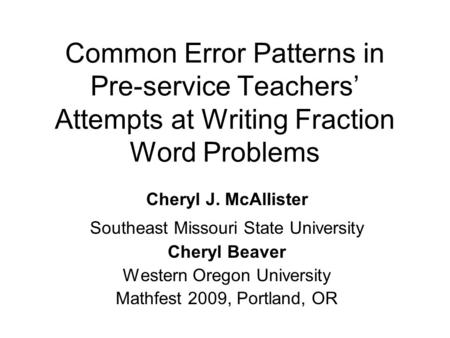 Common Error Patterns in Pre-service Teachers' Attempts at Writing Fraction Word Problems Cheryl J. McAllister Southeast Missouri State University Cheryl.