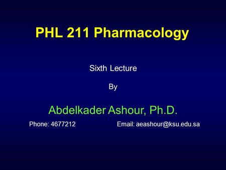 PHL 211 Pharmacology Sixth Lecture By Abdelkader Ashour, Ph.D. Phone: 4677212