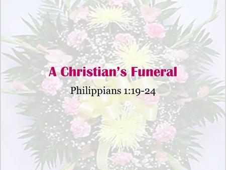 A Christian's Funeral Philippians 1:19-24.