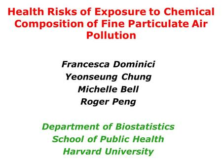 Health Risks of Exposure to Chemical Composition of Fine Particulate Air Pollution Francesca Dominici Yeonseung Chung Michelle Bell Roger Peng Department.