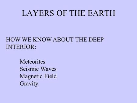 LAYERS OF THE EARTH HOW WE KNOW ABOUT THE DEEP INTERIOR: Meteorites Seismic Waves Magnetic Field Gravity.