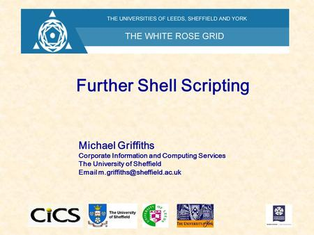 Further Shell Scripting Michael Griffiths Corporate Information and Computing Services The University of Sheffield
