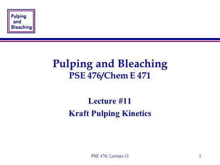 Pulping and Bleaching PSE 476: Lecture 111 Pulping and Bleaching PSE 476/Chem E 471 Lecture #11 Kraft Pulping Kinetics Lecture #11 Kraft Pulping Kinetics.
