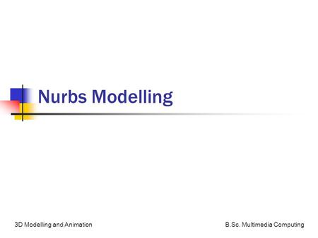B.Sc. Multimedia Computing3D Modelling and Animation Nurbs Modelling.