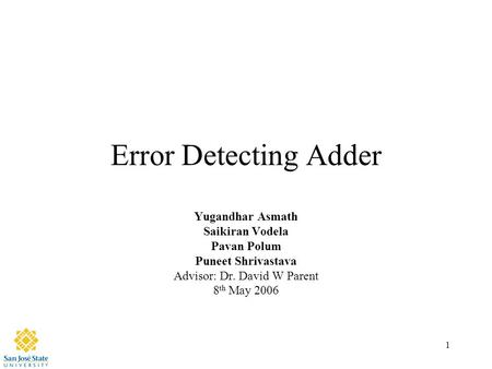 1 Error Detecting Adder Yugandhar Asmath Saikiran Vodela Pavan Polum Puneet Shrivastava Advisor: Dr. David W Parent 8 th May 2006.