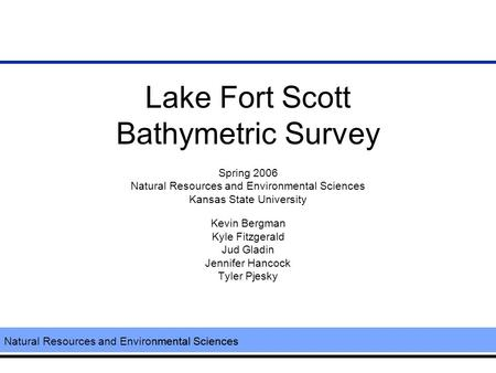Natural Resources and Environmental Sciences Lake Fort Scott Bathymetric Survey Spring 2006 Natural Resources and Environmental Sciences Kansas State University.