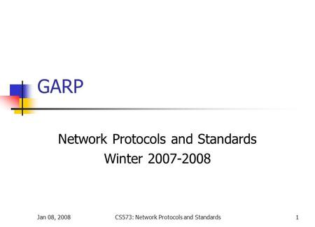 Jan 08, 2008CS573: Network Protocols and Standards1 GARP Network Protocols and Standards Winter 2007-2008.