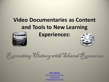 Video Documentaries as Content and Tools to New Learning Experiences: Recreating History with Shared Resources Marc Debiase West Virginia University United.