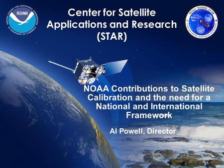 1 Center for Satellite Applications and Research (STAR) NOAA Contributions to Satellite Calibration and the need for a National and International Framework.