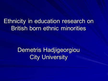 Ethnicity in education research on British born ethnic minorities Demetris Hadjigeorgiou City University.