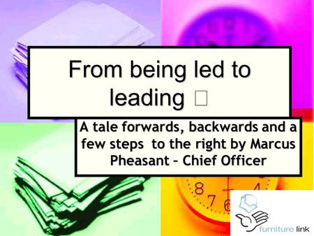 From being led to leading A tale forwards, backwards and a few steps to the right by Marcus Pheasant – Chief Officer.