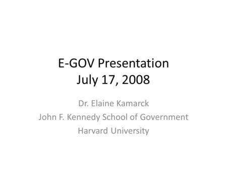 E-GOV Presentation July 17, 2008 Dr. Elaine Kamarck John F. Kennedy School of Government Harvard University.