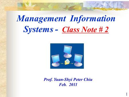1 Management Information Systems - Class Note # 2 Prof. Yuan-Shyi Peter Chiu Feb. 2011.