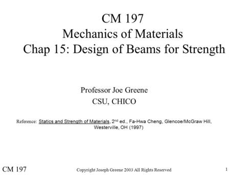 Copyright Joseph Greene 2003 All Rights Reserved 1 CM 197 Mechanics of Materials Chap 15: Design of Beams for Strength Professor Joe Greene CSU, CHICO.