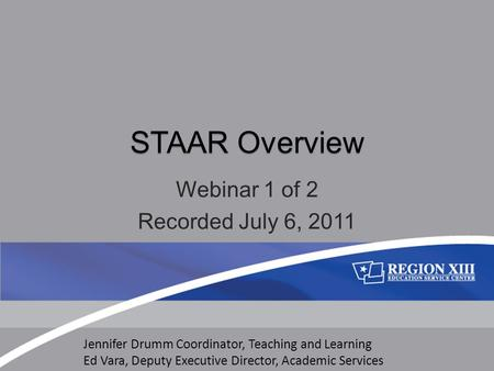 STAAR Overview Webinar 1 of 2 Recorded July 6, 2011 Jennifer Drumm Coordinator, Teaching and Learning Ed Vara, Deputy Executive Director, Academic Services.