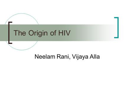 The Origin of HIV Neelam Rani, Vijaya Alla. What is HIV? Group: Group VI (ssRNA) Family: Retroviridae Genus: Lentivirus Species: HIV-1, HIV-2.