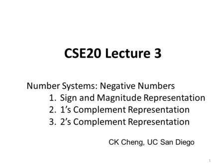 CSE20 Lecture 3 Number Systems: Negative Numbers 1.Sign and Magnitude Representation 2.1's Complement Representation 3.2's Complement Representation 1.