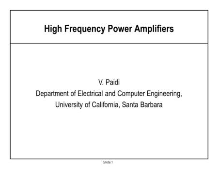 Slide 1 V. Paidi Department of Electrical and Computer Engineering, University of California, Santa Barbara High Frequency Power Amplifiers.