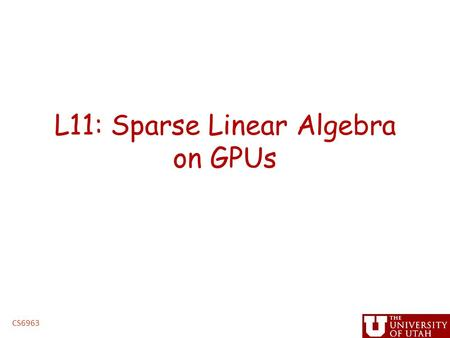 L11: Sparse Linear Algebra on GPUs CS6963. Administrative Issues Next assignment, triangular solve – Due 5PM, Tuesday, March 15 – handin cs6963 lab 3.