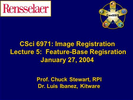 CSci 6971: Image Registration Lecture 5: Feature-Base Regisration January 27, 2004 Prof. Chuck Stewart, RPI Dr. Luis Ibanez, Kitware Prof. Chuck Stewart,
