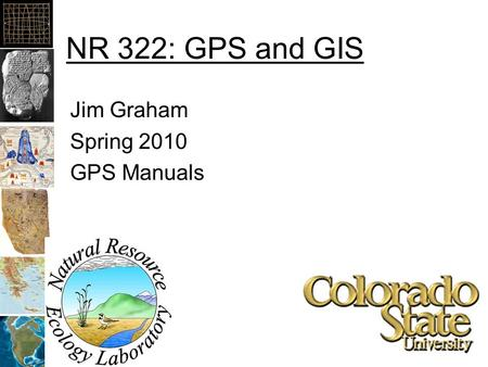 NR 322: GPS and GIS Jim Graham Spring 2010 GPS Manuals.