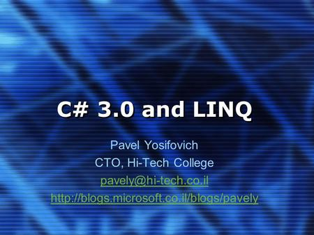 C# 3.0 and LINQ Pavel Yosifovich CTO, Hi-Tech College