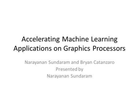 Accelerating Machine Learning Applications on Graphics Processors Narayanan Sundaram and Bryan Catanzaro Presented by Narayanan Sundaram.