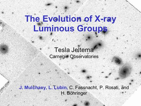 The Evolution of X-ray Luminous Groups Tesla Jeltema Carnegie Observatories J. Mulchaey, L. Lubin, C. Fassnacht, P. Rosati, and H. Böhringer.