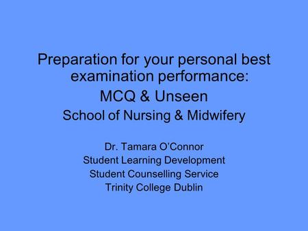 Preparation for your personal best examination performance: MCQ & Unseen School of Nursing & Midwifery Dr. Tamara O'Connor Student Learning Development.