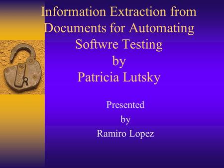 Information Extraction from Documents for Automating Softwre Testing by Patricia Lutsky Presented by Ramiro Lopez.