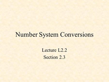 Number System Conversions Lecture L2.2 Section 2.3.