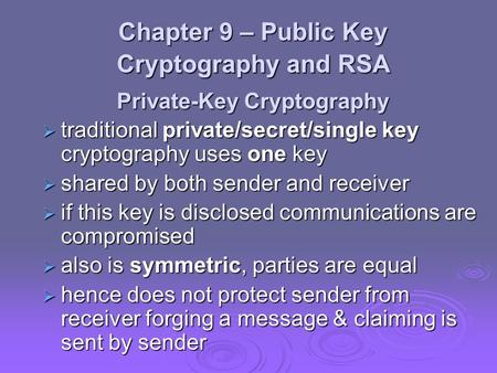 Chapter 9 – Public Key Cryptography and RSA Private-Key Cryptography  traditional private/secret/single key cryptography uses one key  shared by both.