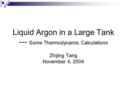 Liquid Argon in a Large Tank --- Some Thermodynamic Calculations Zhijing Tang November 4, 2004.