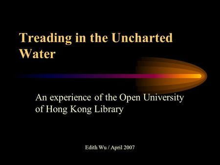 Treading in the Uncharted Water An experience of the Open University of Hong Kong Library Edith Wu / April 2007.
