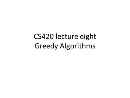 CS420 lecture eight Greedy Algorithms. Going from A to G Starting with a full tank, we can drive 350 miles before we need to gas up, minimize the number.