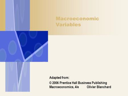 Macroeconomic Variables Adapted from: © 2006 Prentice Hall Business Publishing Macroeconomics, 4/e Olivier Blanchard.